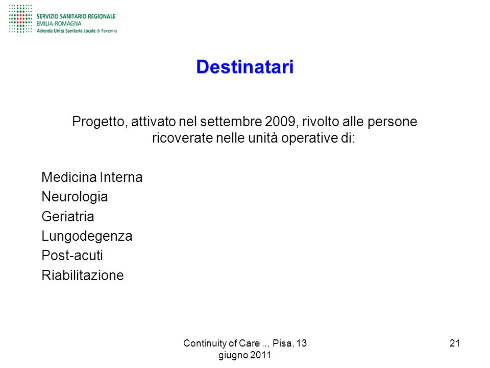 Destinatari Progetto, attivato nel settembre 2009, rivolto alle persone ricoverate nelle unità operative di: Medicina Interna Neurologia Geriatria Lungodegenza Post-acuti Riabilitazione 21Continuity of Care.., Pisa, 13 giugno 2011