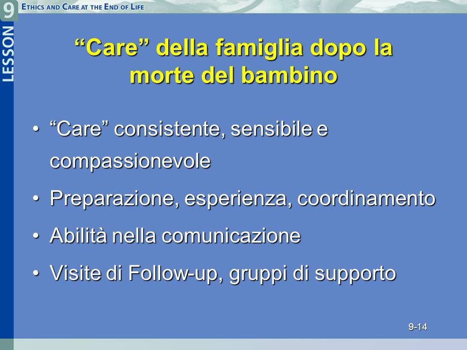 9-14 Care della famiglia dopo la morte del bambino Care consistente, sensibile e compassionevole Care consistente, sensibile e compassionevole Preparazione, esperienza, coordinamentoPreparazione, esperienza, coordinamento Abilità nella comunicazioneAbilità nella comunicazione Visite di Follow-up, gruppi di supportoVisite di Follow-up, gruppi di supporto