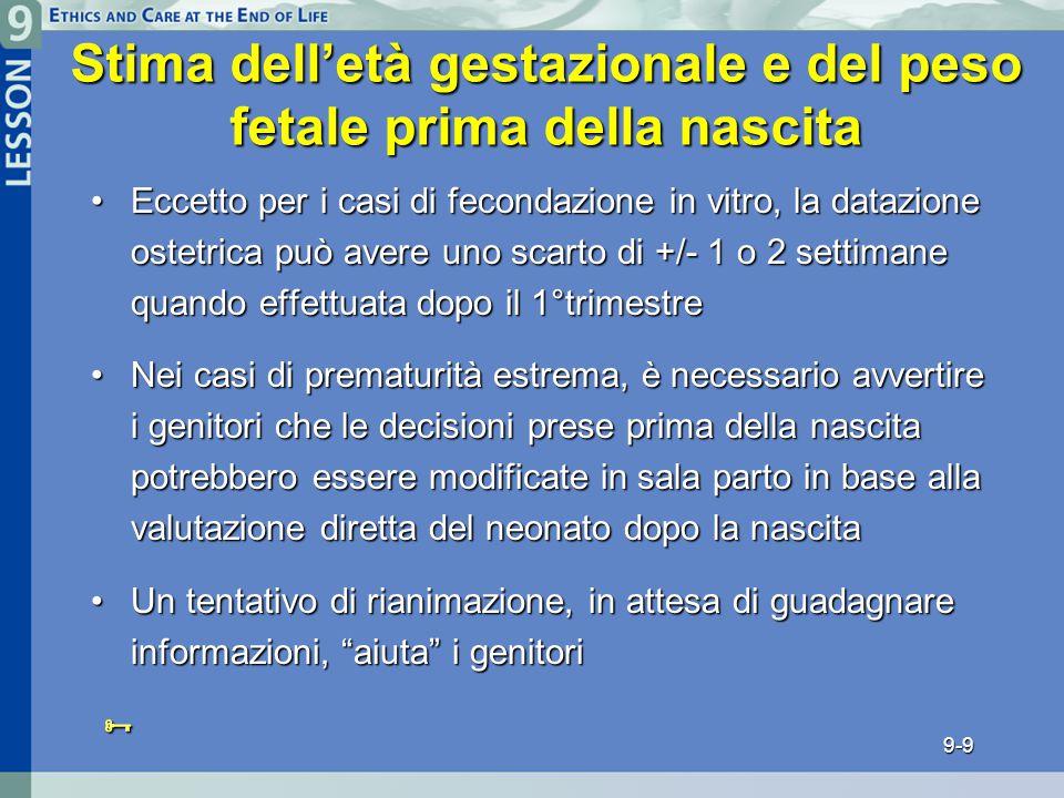 9-9 Stima dell'età gestazionale e del peso fetale prima della nascita Eccetto per i casi di fecondazione in vitro, la datazione ostetrica può avere uno scarto di +/- 1 o 2 settimane quando effettuata dopo il 1°trimestreEccetto per i casi di fecondazione in vitro, la datazione ostetrica può avere uno scarto di +/- 1 o 2 settimane quando effettuata dopo il 1°trimestre Nei casi di prematurità estrema, è necessario avvertire i genitori che le decisioni prese prima della nascita potrebbero essere modificate in sala parto in base alla valutazione diretta del neonato dopo la nascitaNei casi di prematurità estrema, è necessario avvertire i genitori che le decisioni prese prima della nascita potrebbero essere modificate in sala parto in base alla valutazione diretta del neonato dopo la nascita Un tentativo di rianimazione, in attesa di guadagnare informazioni, aiuta i genitoriUn tentativo di rianimazione, in attesa di guadagnare informazioni, aiuta i genitori 