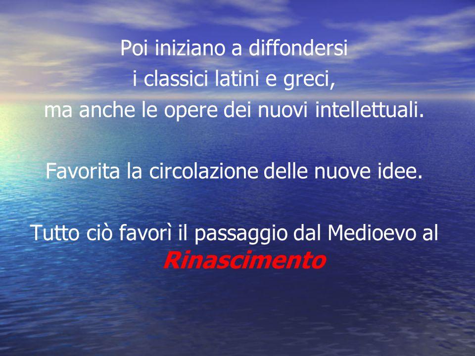 Poi iniziano a diffondersi i classici latini e greci, ma anche le opere dei nuovi intellettuali. Favorita la circolazione delle nuove idee. Tutto ciò