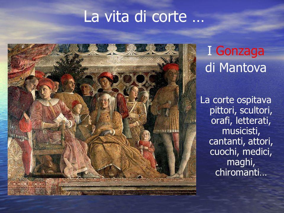 La vita di corte … I Gonzaga di Mantova La corte ospitava pittori, scultori, orafi, letterati, musicisti, cantanti, attori, cuochi, medici, maghi, chi