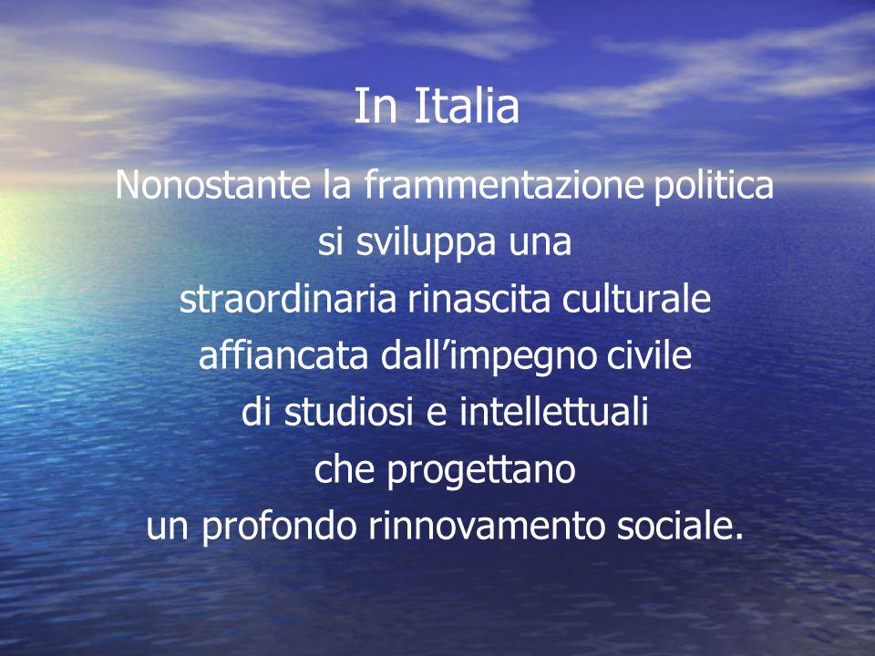 In Italia Nonostante la frammentazione politica si sviluppa una straordinaria rinascita culturale affiancata dall'impegno civile di studiosi e intelle