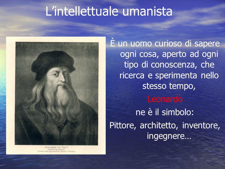 L'intellettuale umanista È un uomo curioso di sapere ogni cosa, aperto ad ogni tipo di conoscenza, che ricerca e sperimenta nello stesso tempo, Leonar