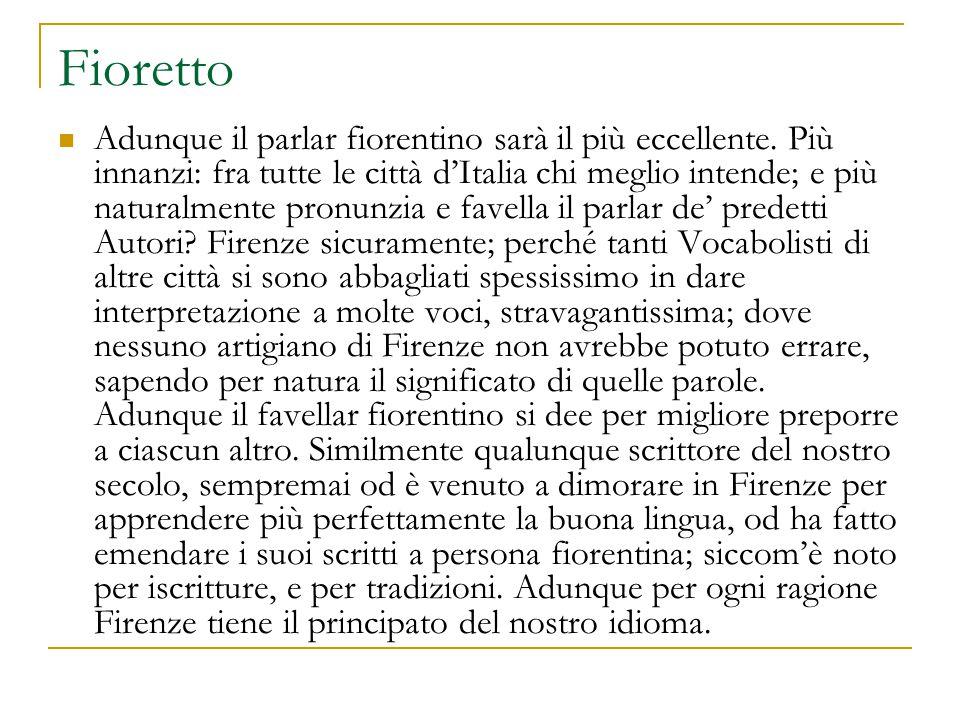 Fioretto Adunque il parlar fiorentino sarà il più eccellente. Più innanzi: fra tutte le città d'Italia chi meglio intende; e più naturalmente pronunzi