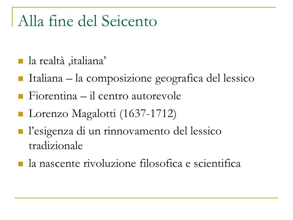 Alla fine del Seicento la realtà 'italiana' Italiana – la composizione geografica del lessico Fiorentina – il centro autorevole Lorenzo Magalotti (163