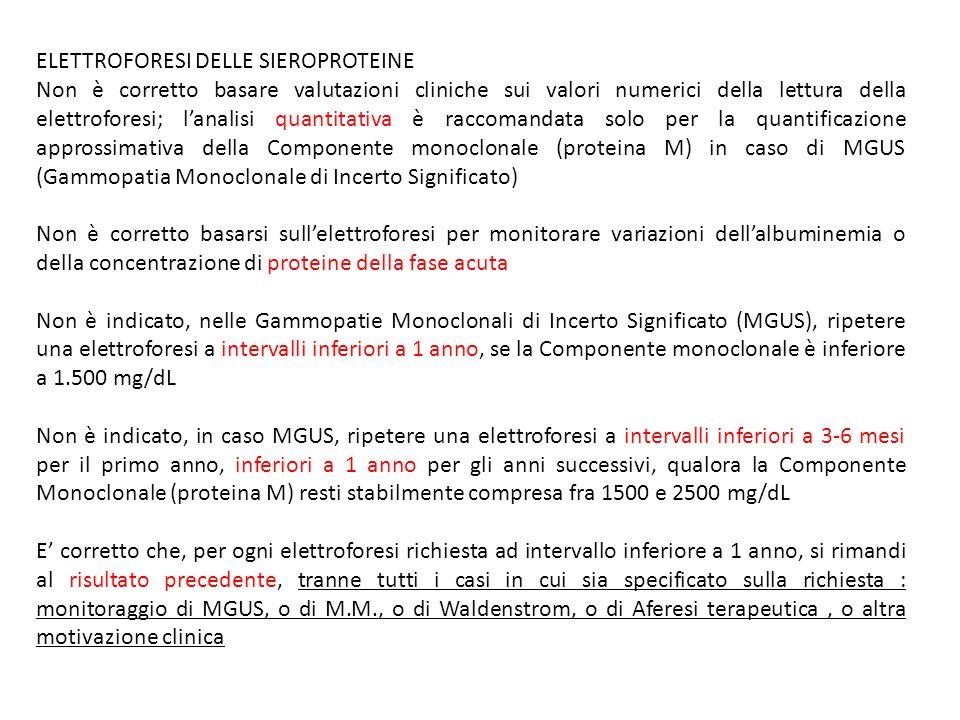 ELETTROFORESI DELLE SIEROPROTEINE Non è corretto basare valutazioni cliniche sui valori numerici della lettura della elettroforesi; l'analisi quantitativa è raccomandata solo per la quantificazione approssimativa della Componente monoclonale (proteina M) in caso di MGUS (Gammopatia Monoclonale di Incerto Significato) Non è corretto basarsi sull'elettroforesi per monitorare variazioni dell'albuminemia o della concentrazione di proteine della fase acuta Non è indicato, nelle Gammopatie Monoclonali di Incerto Significato (MGUS), ripetere una elettroforesi a intervalli inferiori a 1 anno, se la Componente monoclonale è inferiore a 1.500 mg/dL Non è indicato, in caso MGUS, ripetere una elettroforesi a intervalli inferiori a 3-6 mesi per il primo anno, inferiori a 1 anno per gli anni successivi, qualora la Componente Monoclonale (proteina M) resti stabilmente compresa fra 1500 e 2500 mg/dL E' corretto che, per ogni elettroforesi richiesta ad intervallo inferiore a 1 anno, si rimandi al risultato precedente, tranne tutti i casi in cui sia specificato sulla richiesta : monitoraggio di MGUS, o di M.M., o di Waldenstrom, o di Aferesi terapeutica, o altra motivazione clinica