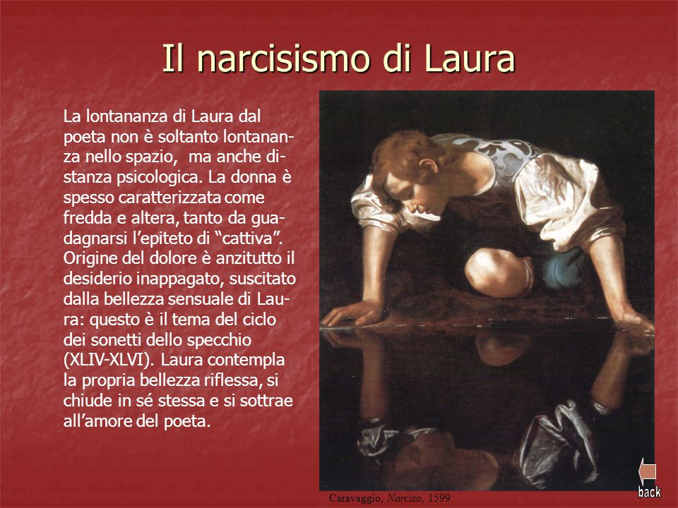 Il narcisismo di Laura La lontananza di Laura dal poeta non è soltanto lontanan- za nello spazio, ma anche di- stanza psicologica. La donna è spesso c