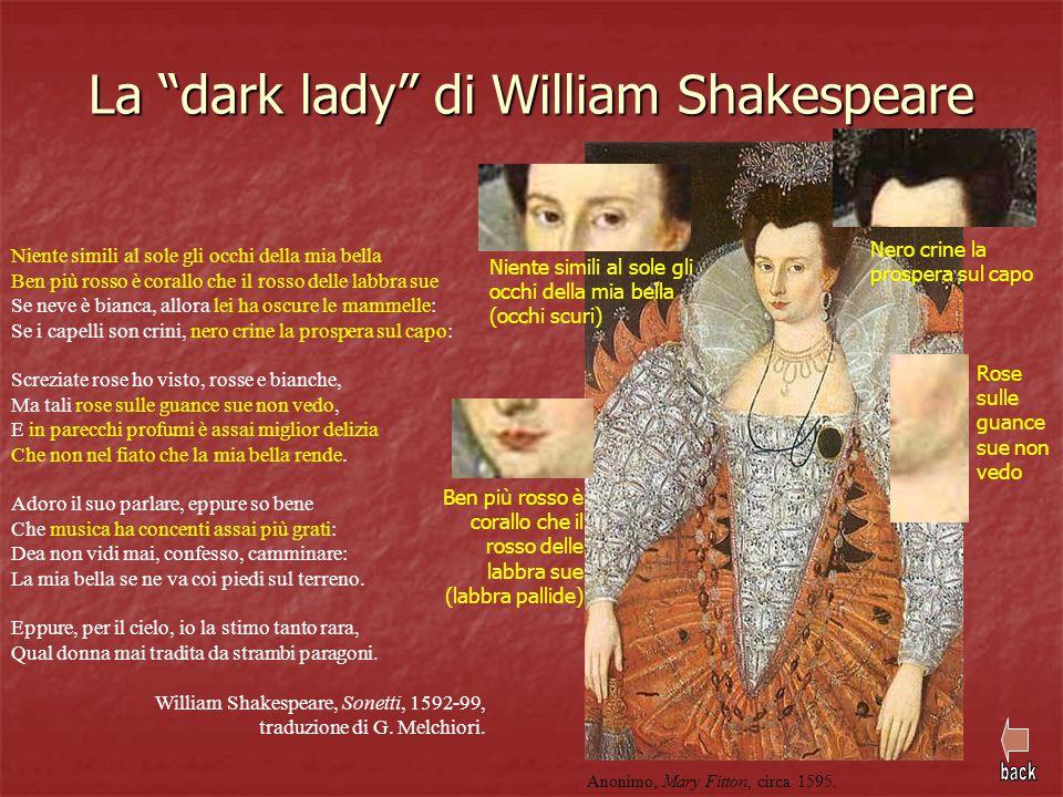 """La """"dark lady"""" di William Shakespeare Niente simili al sole gli occhi della mia bella Ben più rosso è corallo che il rosso delle labbra sue Se neve è"""