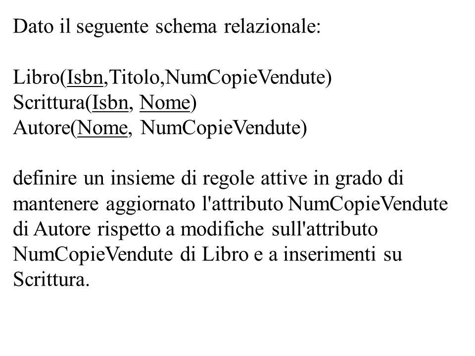 create trigger AggiornaCopieAutoreDopoNuoveVenditeSuoLibroGiàEsistente after update of NumCopieVendute on Libro for each row update Autore set NumCopieVendute = NumCopieVendute + new.NumCopieVendute – old.NumCopieVendute where Nome in ( select Nome from Scrittura where Isbn = new.Isbn) ATTENZIONE: NumCopieVendute di Autore (quello su cui agisce la regola) è diverso dal NumCopieVendute di Libro.