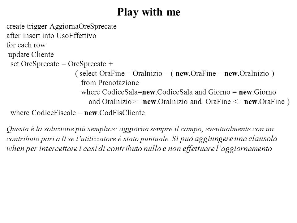 Play with me create trigger AggiornaOreSprecate after insert into UsoEffettivo for each row update Cliente set OreSprecate = OreSprecate + ( select Or