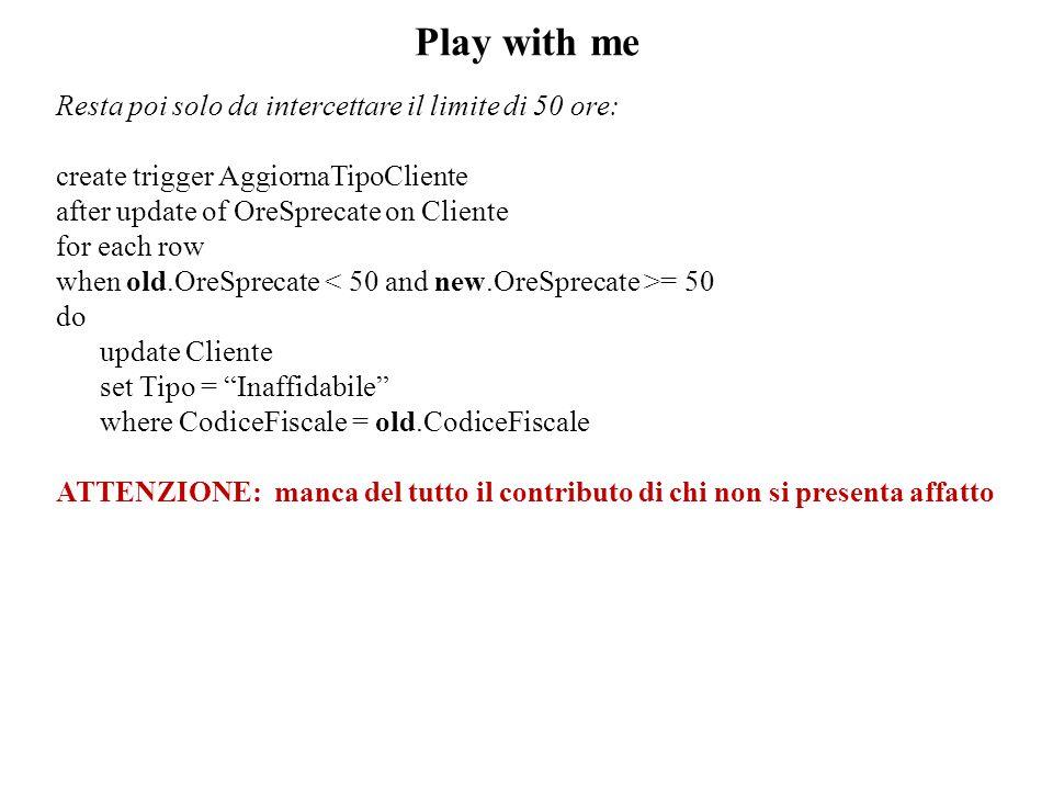 Play with me Resta poi solo da intercettare il limite di 50 ore: create trigger AggiornaTipoCliente after update of OreSprecate on Cliente for each ro