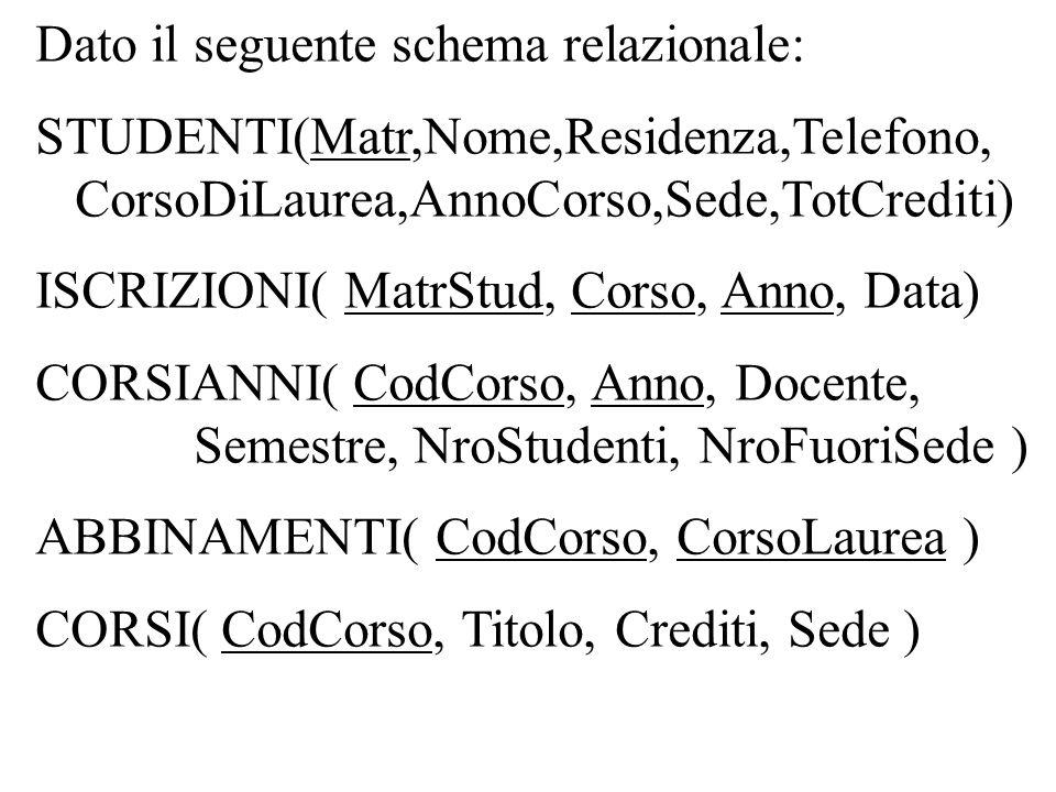 Dato il seguente schema relazionale: STUDENTI(Matr,Nome,Residenza,Telefono, CorsoDiLaurea,AnnoCorso,Sede,TotCrediti) ISCRIZIONI( MatrStud, Corso, Anno