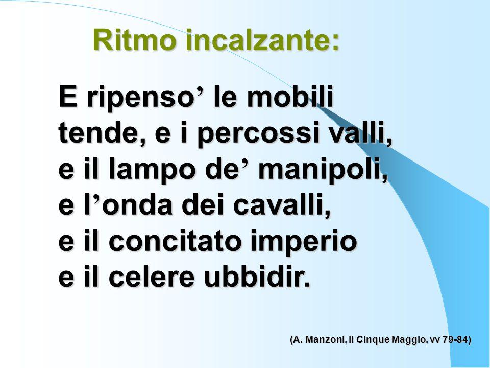 Ritmo incalzante: (A. Manzoni, Il Cinque Maggio, vv 79-84) E ripenso ' le mobili tende, e i percossi valli, e il lampo de ' manipoli, e l ' onda dei c
