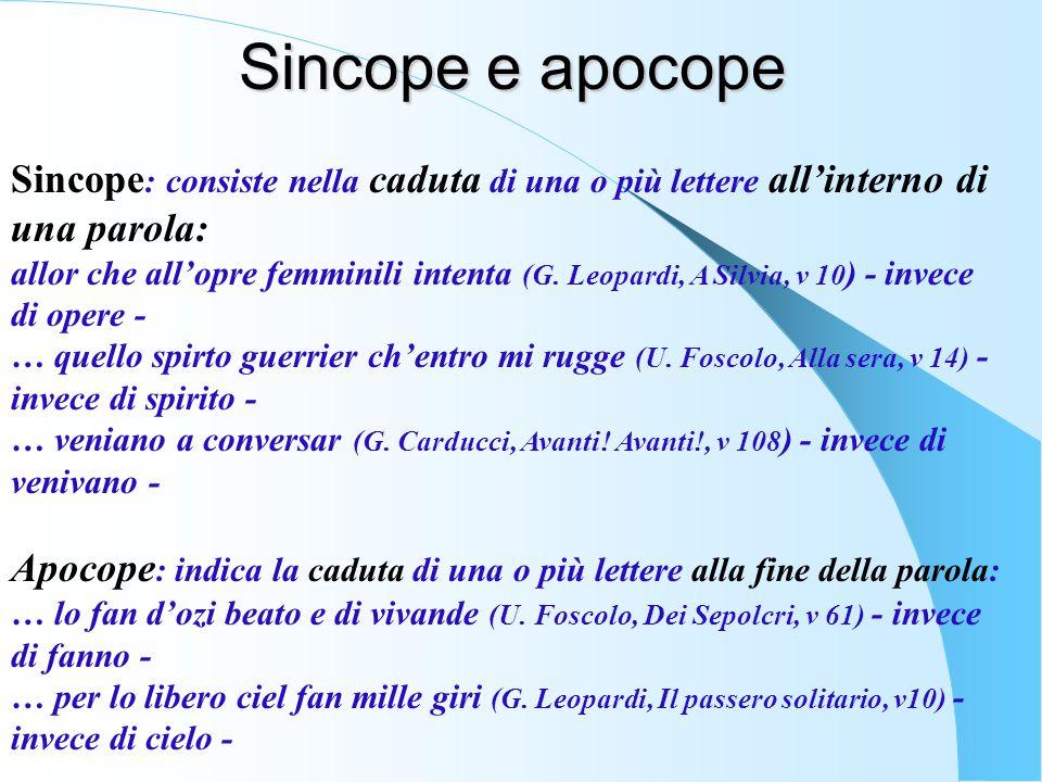 Sincope : consiste nella caduta di una o più lettere all'interno di una parola: allor che all'opre femminili intenta (G. Leopardi, A Silvia, v 10 ) -