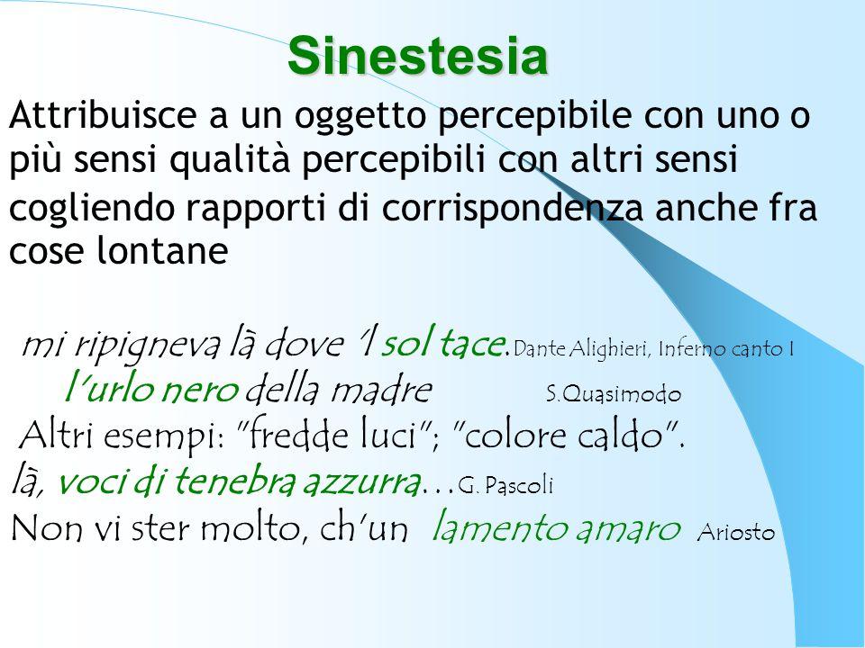 Sinestesia Attribuisce a un oggetto percepibile con uno o più sensi qualità percepibili con altri sensi cogliendo rapporti di corrispondenza anche fra