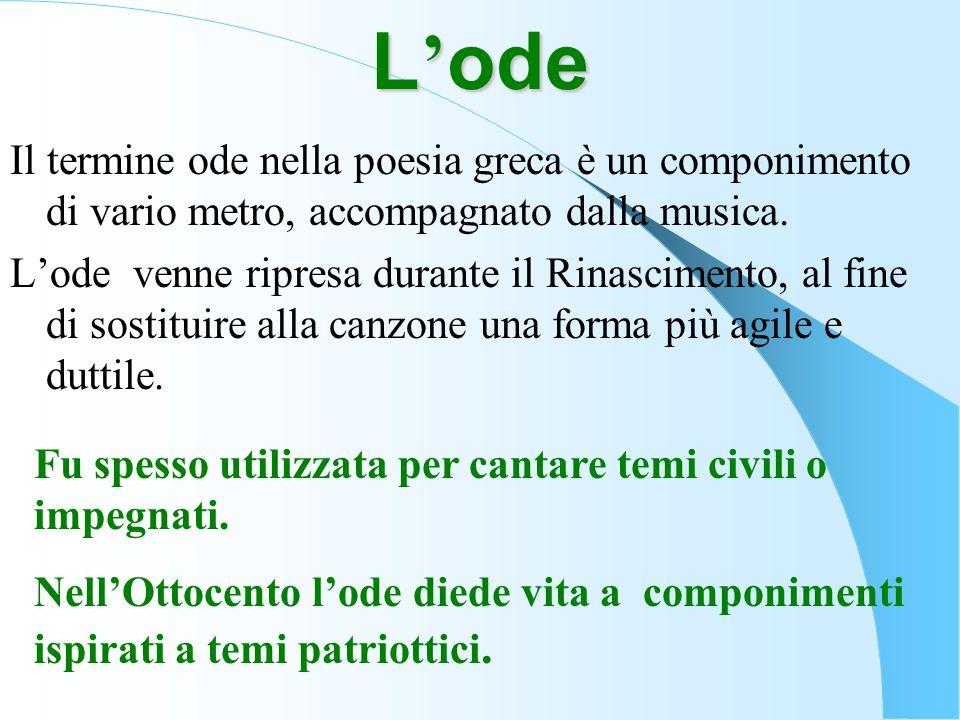 L ' ode Il termine ode nella poesia greca è un componimento di vario metro, accompagnato dalla musica. L'ode venne ripresa durante il Rinascimento, al