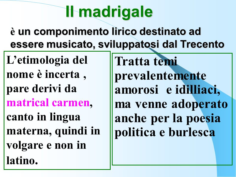 Il madrigale è un componimento lirico destinato ad essere musicato, sviluppatosi dal Trecento L'etimologia del nome è incerta, pare derivi da matrical