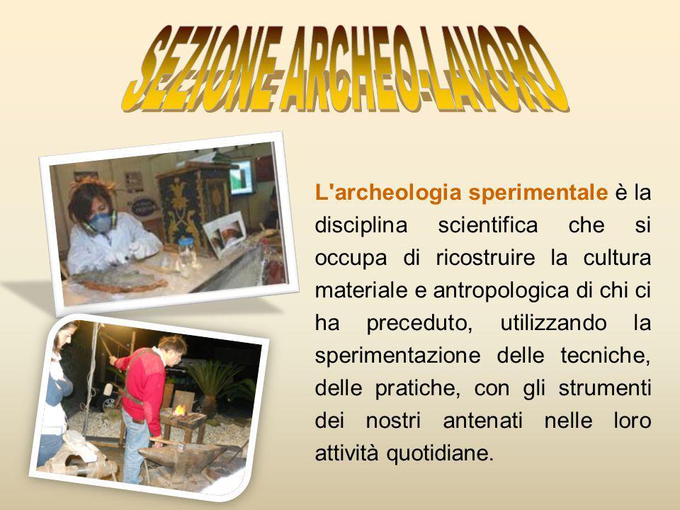 L archeologia sperimentale è la disciplina scientifica che si occupa di ricostruire la cultura materiale e antropologica di chi ci ha preceduto, utilizzando la sperimentazione delle tecniche, delle pratiche, con gli strumenti dei nostri antenati nelle loro attività quotidiane.