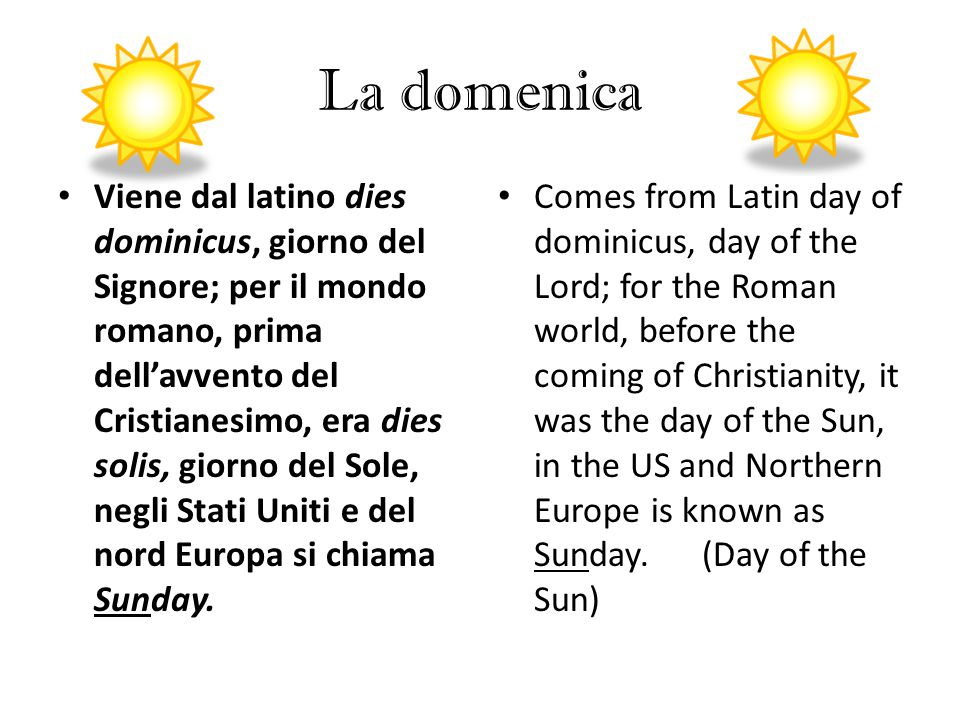 La domenica Comes from Latin day of dominicus, day of the Lord; for the Roman world, before the coming of Christianity, it was the day of the Sun, in