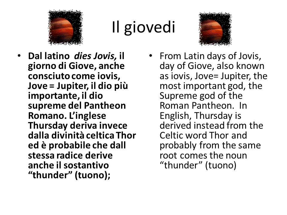 Il giovedi Dal latino dies Jovis, il giorno di Giove, anche consciuto come iovis, Jove = Jupiter, il dio più importante, il dio supreme del Pantheon R