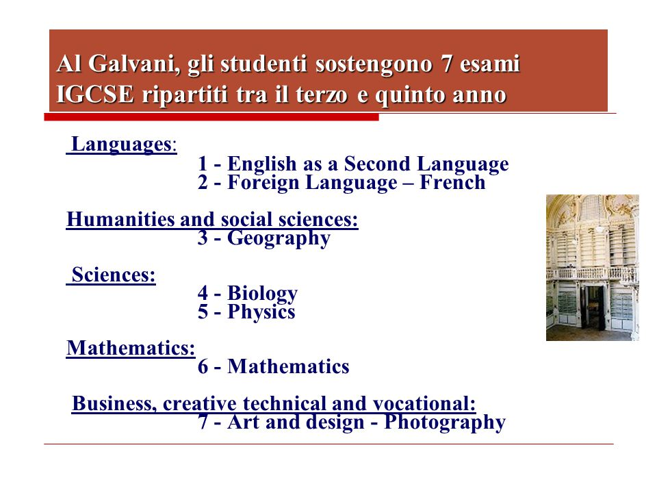Al Galvani, gli studenti sostengono 7 esami IGCSE ripartiti tra il terzo e quinto anno Languages: 1 - English as a Second Language 2 - Foreign Language – French Humanities and social sciences: 3 - Geography Sciences: 4 - Biology 5 - Physics Mathematics: 6 - Mathematics Business, creative technical and vocational: 7 - Art and design - Photography
