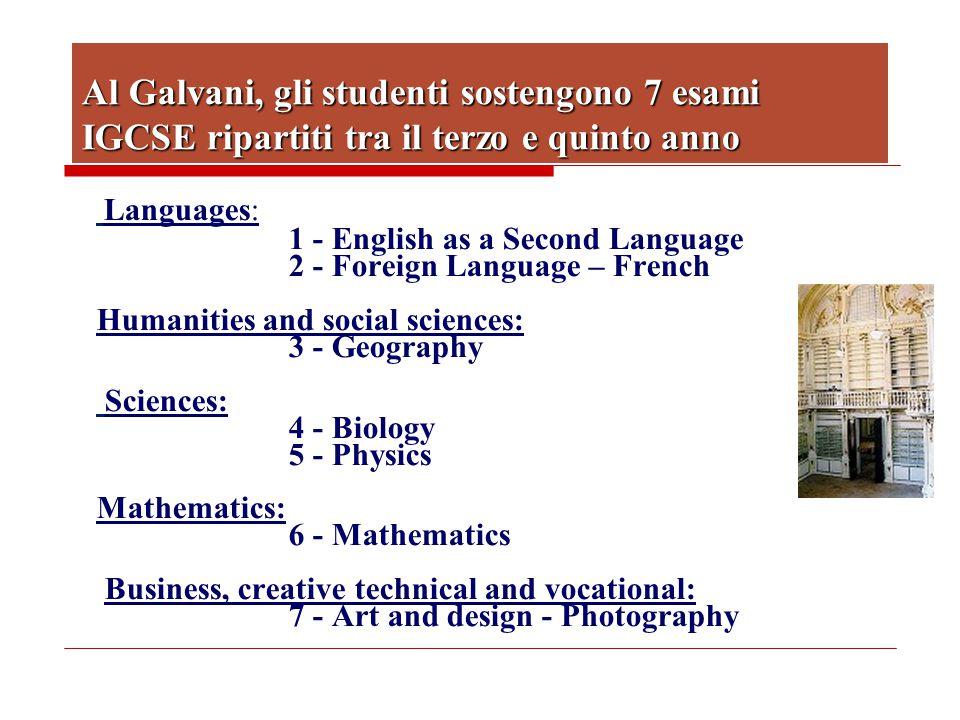 Al Galvani, gli studenti sostengono 7 esami IGCSE ripartiti tra il terzo e quinto anno Languages: 1 - English as a Second Language 2 - Foreign Languag