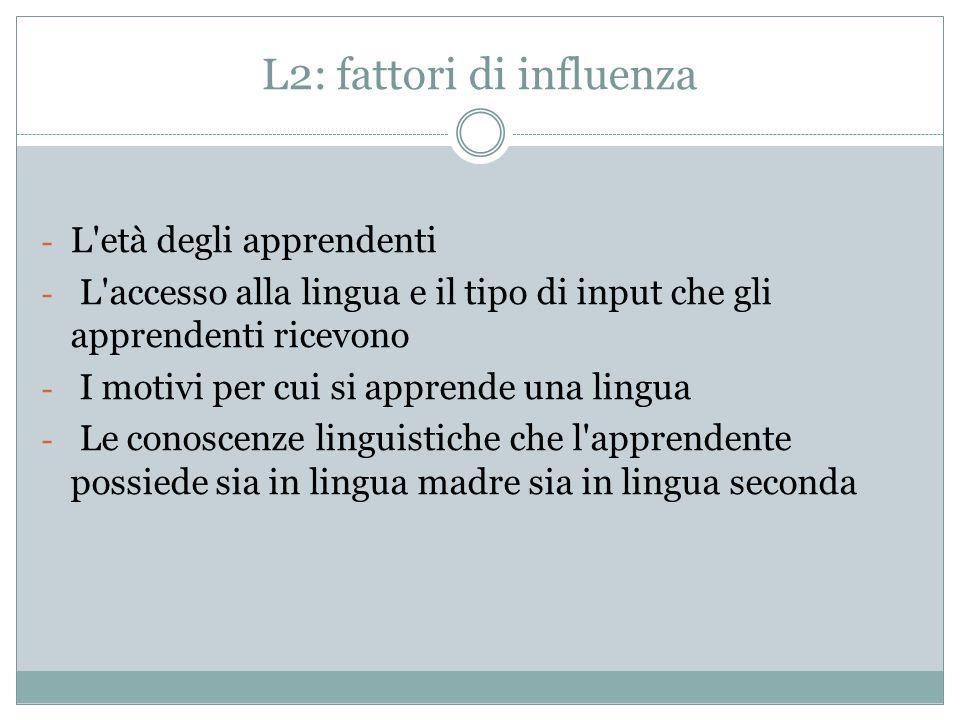 L2: fattori di influenza - L'età degli apprendenti - L'accesso alla lingua e il tipo di input che gli apprendenti ricevono - I motivi per cui si appre