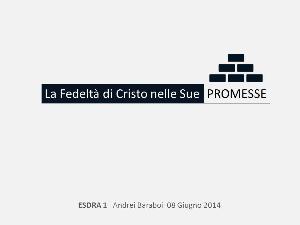 La Fedeltà di Cristo nelle SuePROMESSE ESDRA 1 Andrei Baraboi 08 Giugno 2014
