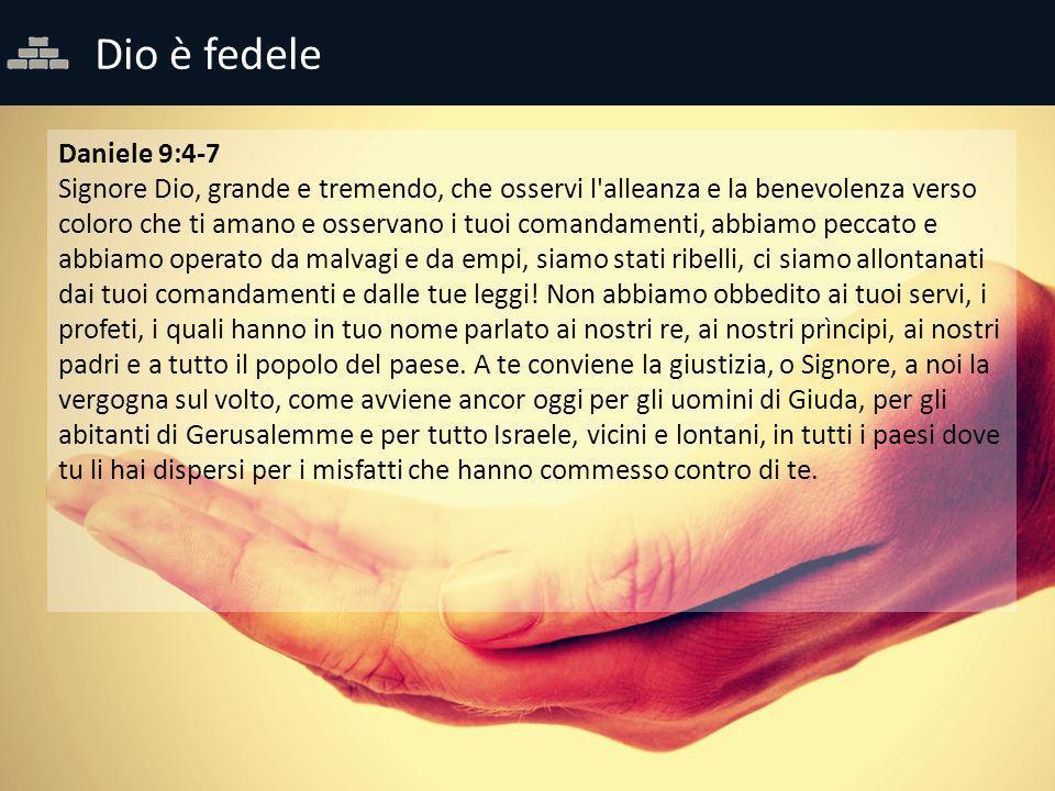 Dio è fedele Daniele 9:4-7 Signore Dio, grande e tremendo, che osservi l'alleanza e la benevolenza verso coloro che ti amano e osservano i tuoi comand