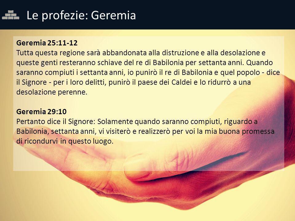 Le profezie: Geremia Geremia 25:11-12 Tutta questa regione sarà abbandonata alla distruzione e alla desolazione e queste genti resteranno schiave del