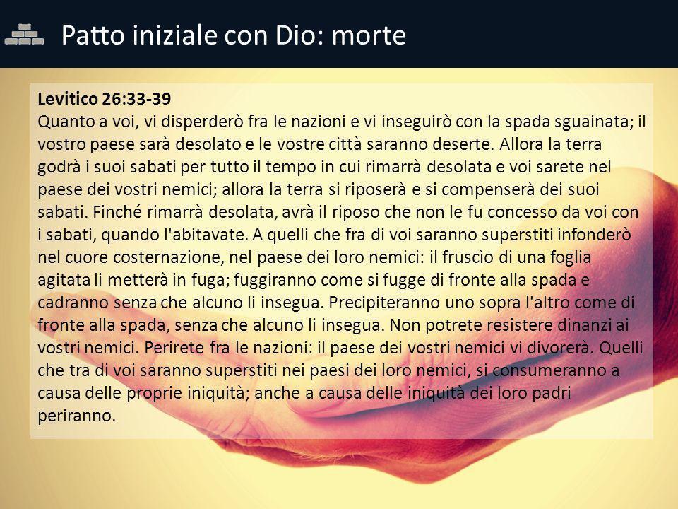 Patto iniziale con Dio: morte Levitico 26:33-39 Quanto a voi, vi disperderò fra le nazioni e vi inseguirò con la spada sguainata; il vostro paese sarà