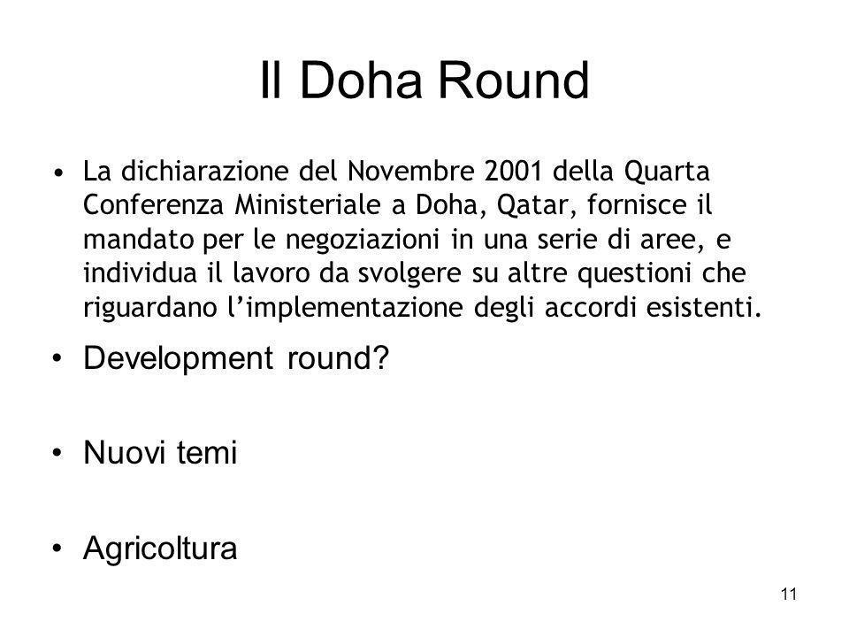 11 Il Doha Round La dichiarazione del Novembre 2001 della Quarta Conferenza Ministeriale a Doha, Qatar, fornisce il mandato per le negoziazioni in una serie di aree, e individua il lavoro da svolgere su altre questioni che riguardano l'implementazione degli accordi esistenti.