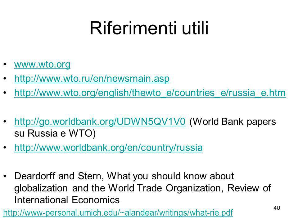 40 Riferimenti utili www.wto.org http://www.wto.ru/en/newsmain.asp http://www.wto.org/english/thewto_e/countries_e/russia_e.htm http://go.worldbank.org/UDWN5QV1V0 (World Bank papers su Russia e WTO)http://go.worldbank.org/UDWN5QV1V0 http://www.worldbank.org/en/country/russia Deardorff and Stern, What you should know about globalization and the World Trade Organization, Review of International Economics http://www-personal.umich.edu/~alandear/writings/what-rie.pdf