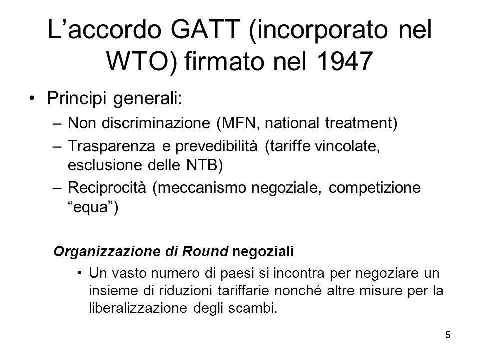 5 L'accordo GATT (incorporato nel WTO) firmato nel 1947 Principi generali: –Non discriminazione (MFN, national treatment) –Trasparenza e prevedibilità (tariffe vincolate, esclusione delle NTB) –Reciprocità (meccanismo negoziale, competizione equa ) Organizzazione di Round negoziali Un vasto numero di paesi si incontra per negoziare un insieme di riduzioni tariffarie nonché altre misure per la liberalizzazione degli scambi.