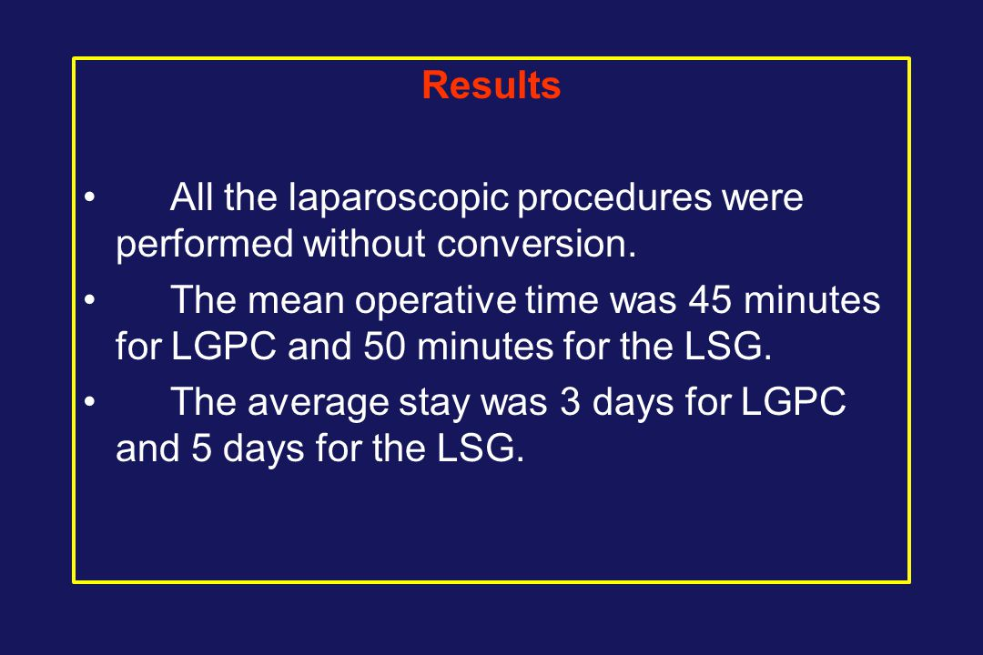 Results All the laparoscopic procedures were performed without conversion. The mean operative time was 45 minutes for LGPC and 50 minutes for the LSG.