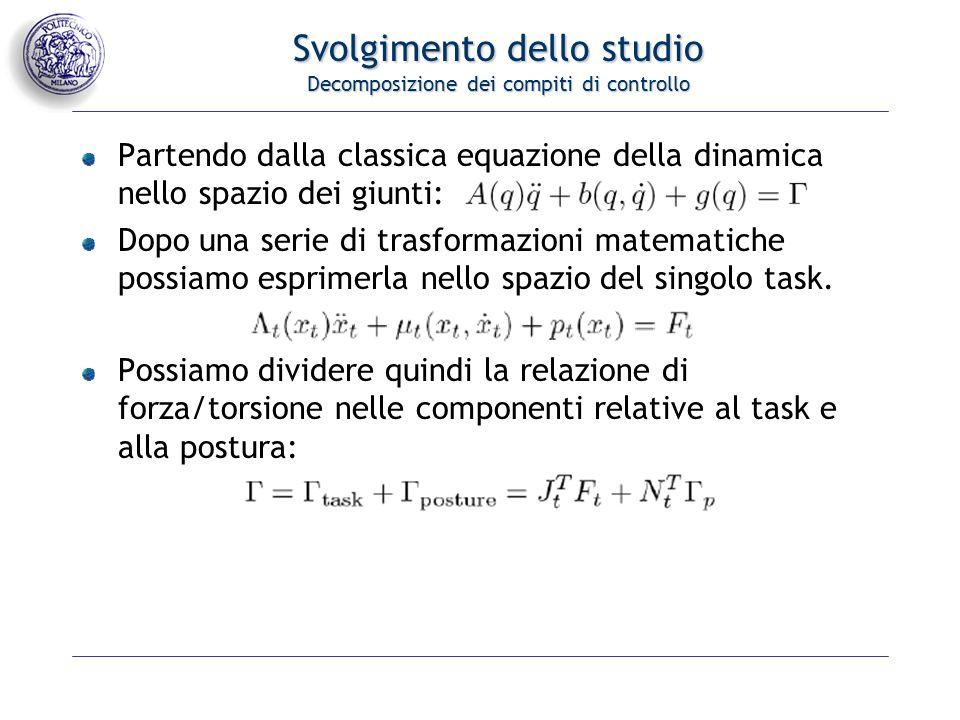 Svolgimento dello studio Decomposizione dei compiti di controllo Partendo dalla classica equazione della dinamica nello spazio dei giunti: Dopo una serie di trasformazioni matematiche possiamo esprimerla nello spazio del singolo task.
