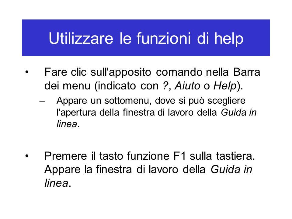 Utilizzare le funzioni di help Fare clic sull'apposito comando nella Barra dei menu (indicato con ?, Aiuto o Help). –Appare un sottomenu, dove si può