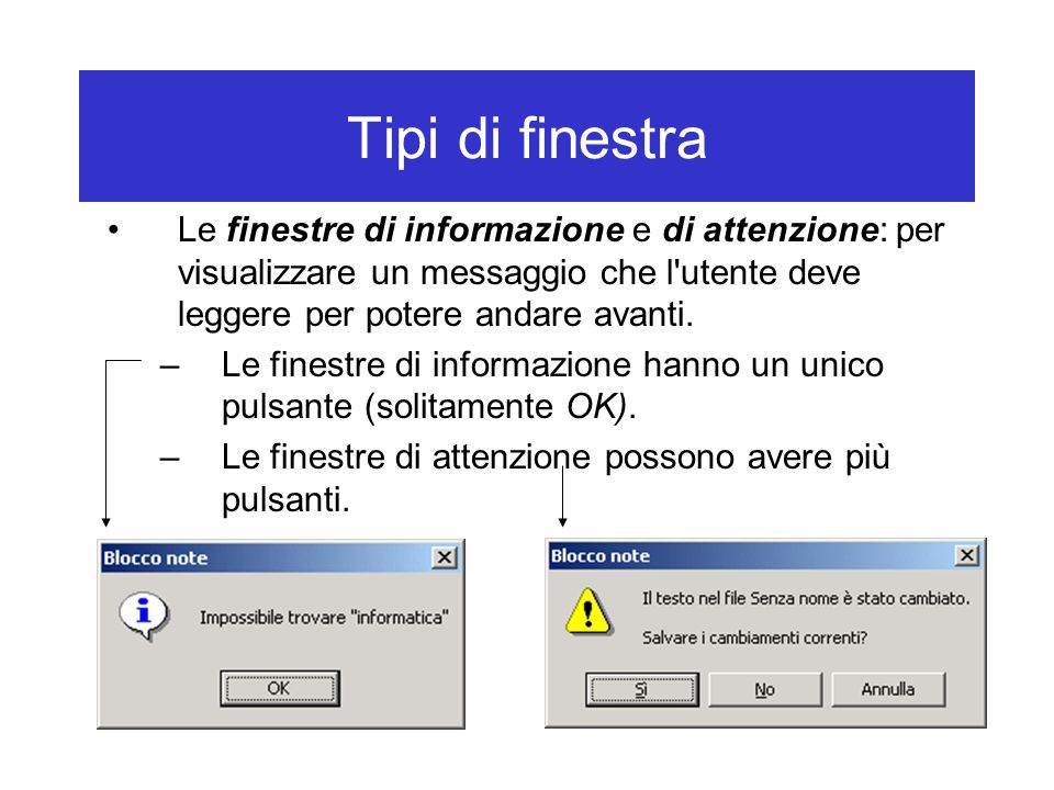 Tipi di finestra Le finestre di informazione e di attenzione: per visualizzare un messaggio che l'utente deve leggere per potere andare avanti. –Le fi