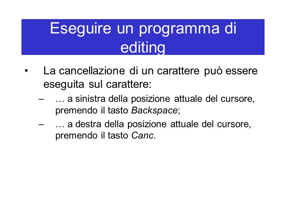 Eseguire un programma di editing La cancellazione di un carattere può essere eseguita sul carattere: –… a sinistra della posizione attuale del cursore