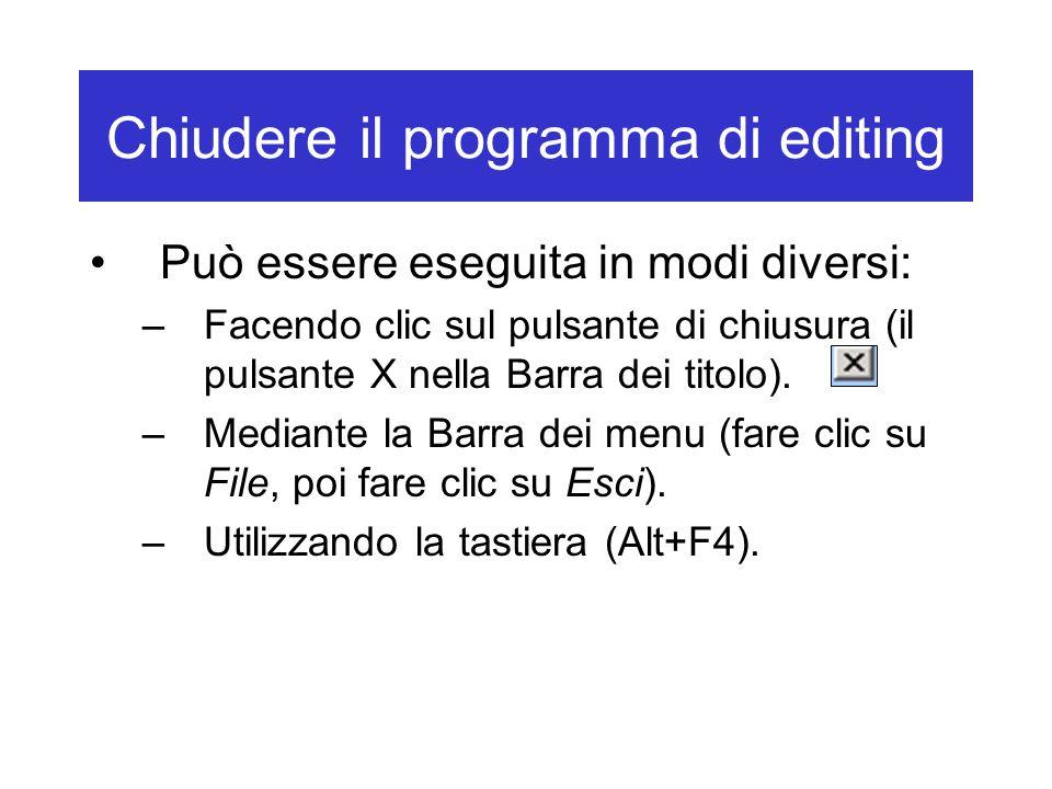 Chiudere il programma di editing Può essere eseguita in modi diversi: –Facendo clic sul pulsante di chiusura (il pulsante X nella Barra dei titolo). –