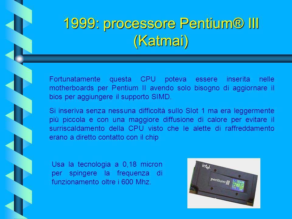 1999: processore Pentium® III (Katmai) Chiamato Katmai per lungo tempo, la Intel decise di chiamare questa CPU Pentium III; quasi simile al Pentium II