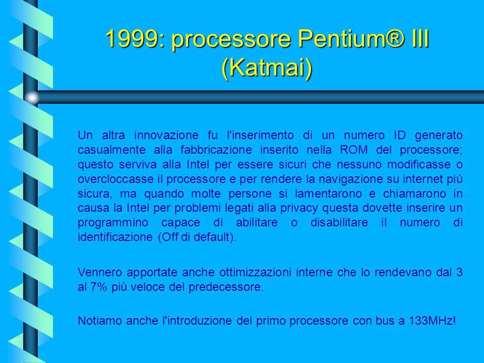 1999: processore Pentium® III (Katmai) Fortunatamente questa CPU poteva essere inserita nelle motherboards per Pentium II avendo solo bisogno di aggio