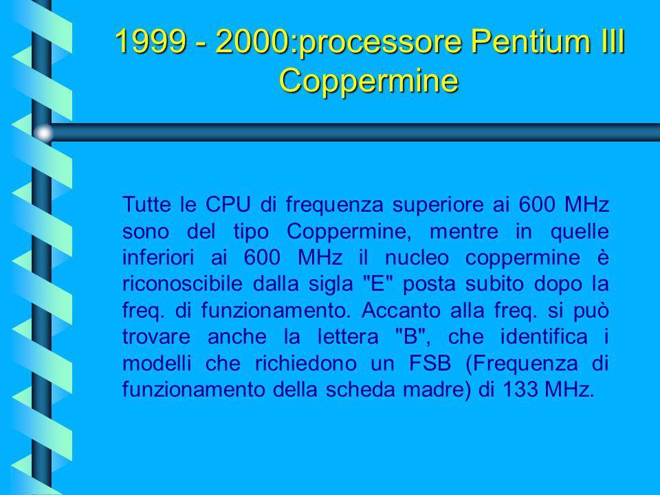 1999 - 2000:processore Pentium III Coppermine Tuttavia questa aggiunta di cache L2, non ha potuto fare miracoli (ricordiamo che l'architettura P6 è st