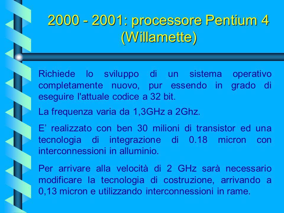 2000 - 2001: processore Pentium 4 (Willamette) Sviluppato in collaborazione con HP, offre il cosiddetto parallelismo esplicito, vale a dire diverse is