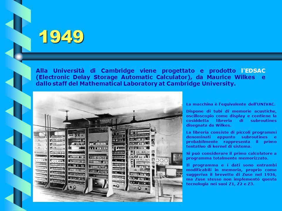 1949 Basandosi sull'idea di un computer a programma memorizzato, Eckert e Mauchly fondano la compagnia UNIVAC per sviluppare l'UNIVAC-1 (UNIVersal Aut