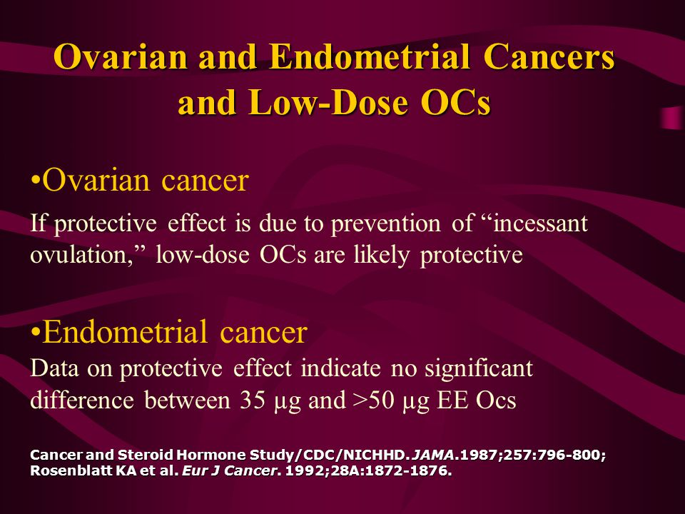 Ovarian and Endometrial Cancers and Low-Dose OCs Ovarian cancer If protective effect is due to prevention of incessant ovulation, low-dose OCs are likely protective Cancer and Steroid Hormone Study/CDC/NICHHD.
