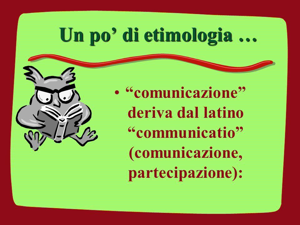"""Un po' di etimologia … """"comunicazione"""" deriva dal latino """"communicatio"""" (comunicazione, partecipazione):"""