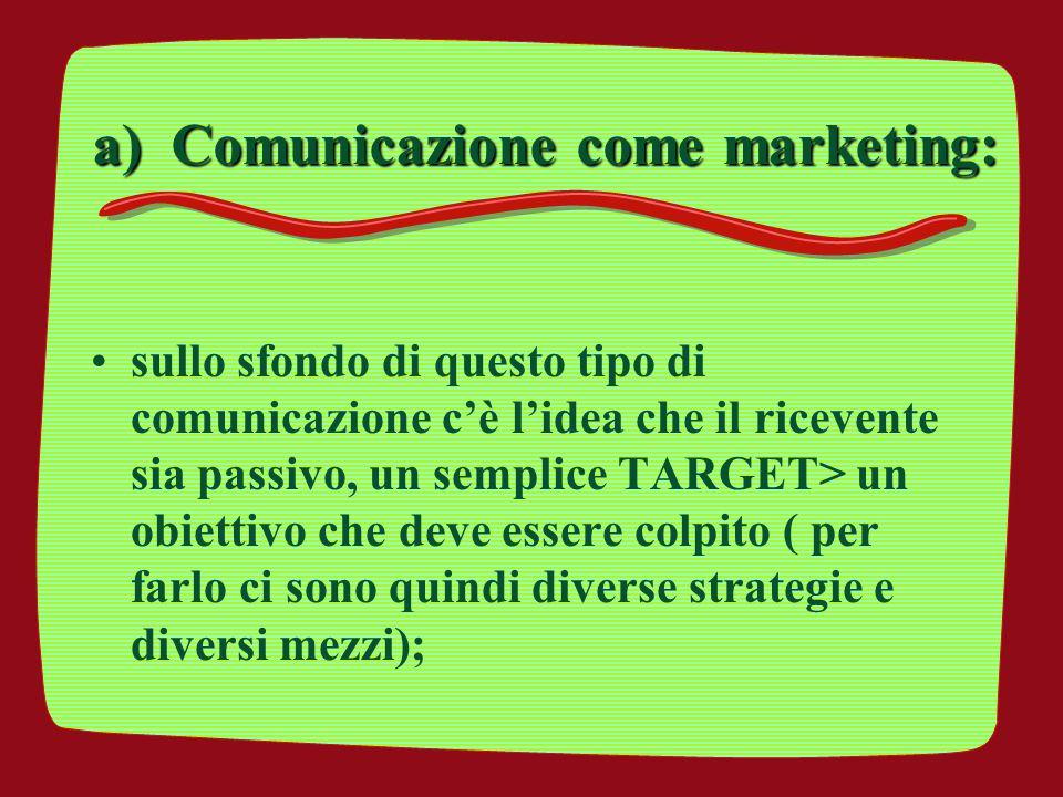 a) Comunicazione come marketing: sullo sfondo di questo tipo di comunicazione c'è l'idea che il ricevente sia passivo, un semplice TARGET> un obiettiv