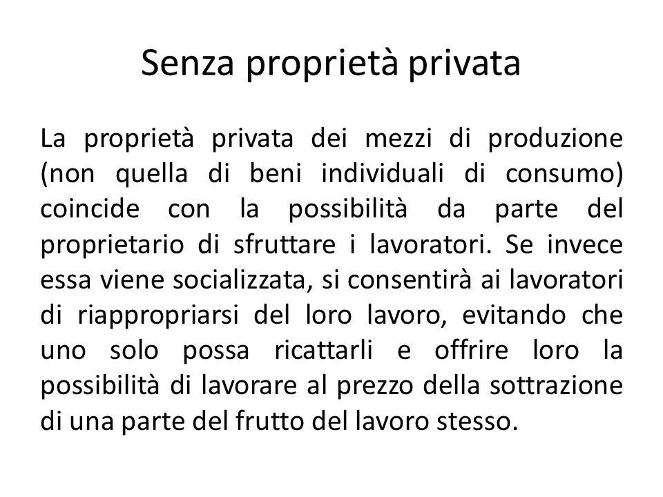 Senza proprietà privata La proprietà privata dei mezzi di produzione (non quella di beni individuali di consumo) coincide con la possibilità da parte