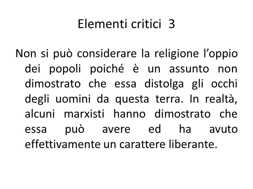 Elementi critici 3 Non si può considerare la religione l'oppio dei popoli poiché è un assunto non dimostrato che essa distolga gli occhi degli uomini